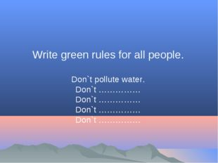 Write green rules for all people. Don`t pollute water. Don`t …………… Don`t …………