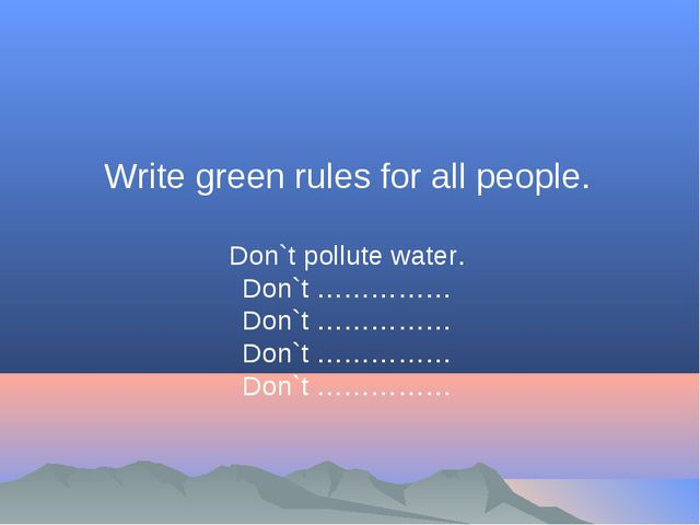 Write green rules for all people. Don`t pollute water. Don`t …………… Don`t …………...