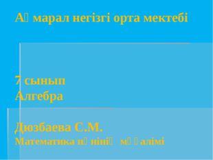 Ақмарал негізгі орта мектебі 7 сынып Алгебра Дюзбаева С.М. Математика пәнінің
