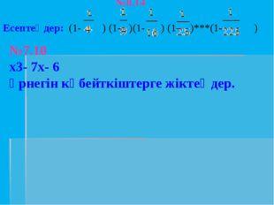 №8.14 Есептеңдер: (1- ) (1- )(1- ) (1- )***(1- ) №7.10 х3- 7х- 6 өрнегін көбе