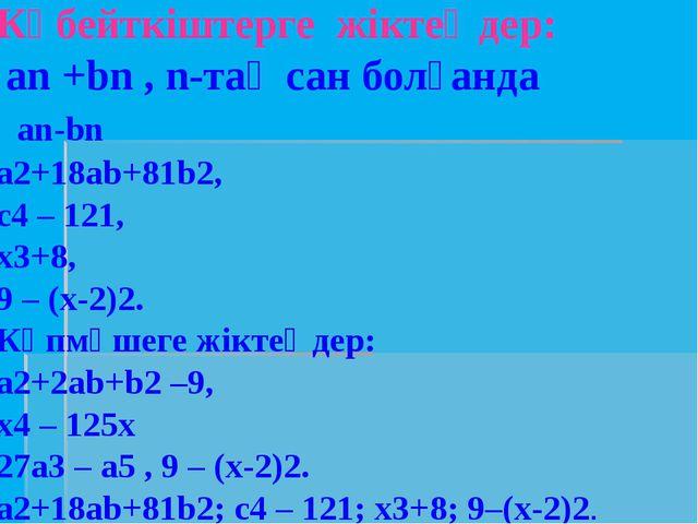 Көбейткіштерге жіктеңдер: аn +bn , n-тақ сан болғанда аn-bn а2+18аb+81b2, с4...