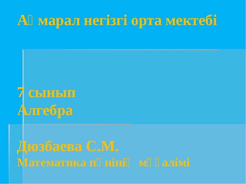 Ақмарал негізгі орта мектебі 7 сынып Алгебра Дюзбаева С.М. Математика пәнінің...