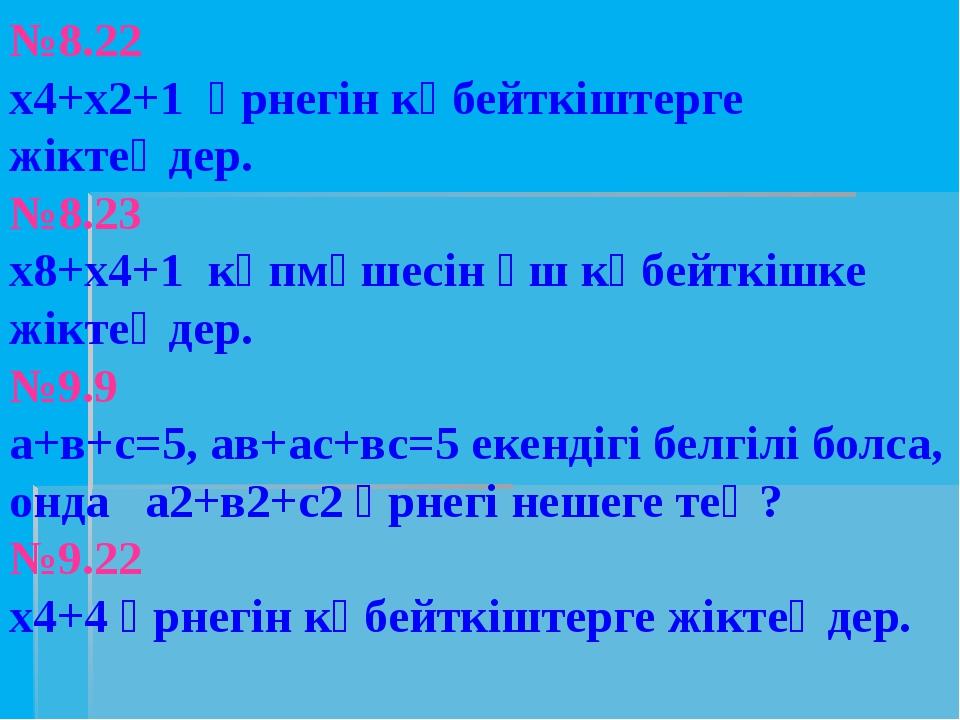 №8.22 х4+х2+1 өрнегін көбейткіштерге жіктеңдер. №8.23 х8+х4+1 көпмүшесін үш к...
