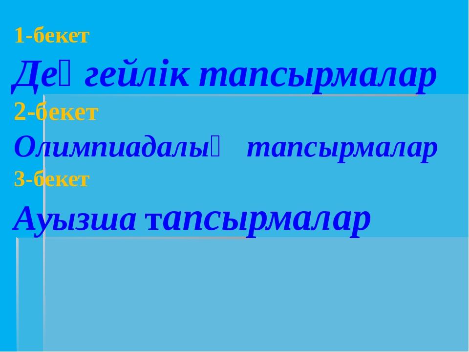 1-бекет Деңгейлік тапсырмалар 2-бекет Олимпиадалық тапсырмалар 3-бекет Ауызша...