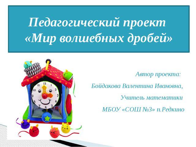 Автор проекта: Бойдакова Валентина Ивановна, Учитель математики МБОУ «СОШ №3...