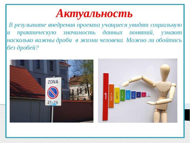Актуальность В результате внедрения проекта учащиеся увидят социальную и прак...