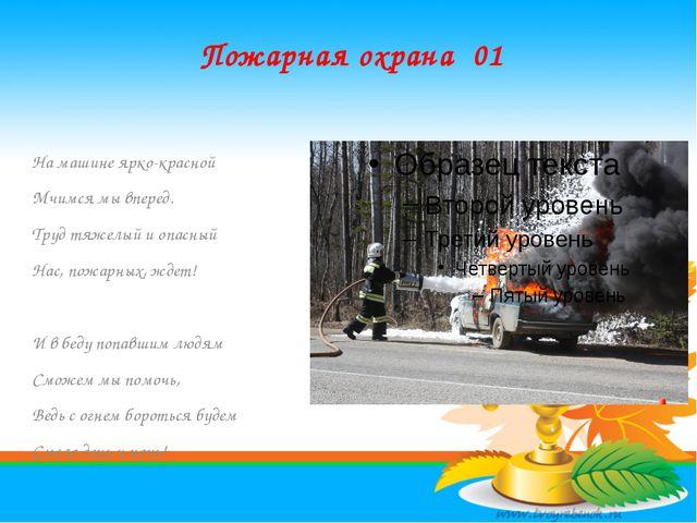 Пожарная охрана 01 На машине ярко-красной Мчимся мы вперед. Труд тяжелый и оп...