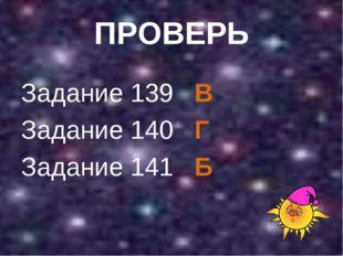 ПРОВЕРЬ Задание 139 В Задание 140 Г Задание 141 Б