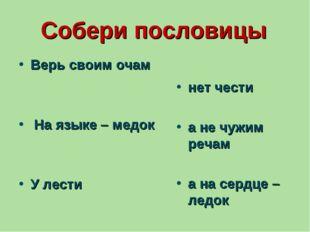 Собери пословицы Верь своим очам На языке – медок У лести нет чести а не чужи