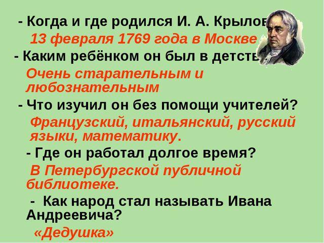 - Когда и где родился И. А. Крылов? 13 февраля 1769 года в Москве - Каким ре...
