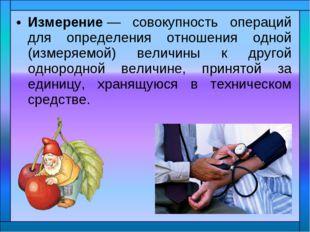 Измерение— совокупность операций для определения отношения одной (измеряемой