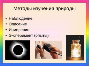 Методы изучения природы Наблюдение Описание Измерение Эксперимент (опыты)