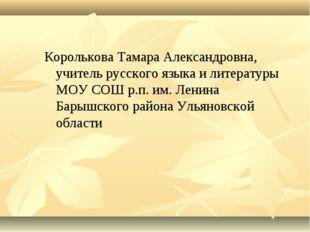 Королькова Тамара Александровна, учитель русского языка и литературы МОУ СОШ