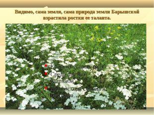 Видимо, сама земля, сама природа земли Барышской взрастила ростки ее таланта.