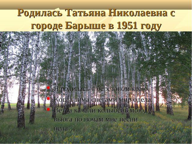 Родилась Татьяна Николаевна с городе Барыше в 1951 году Я родилась в березово...