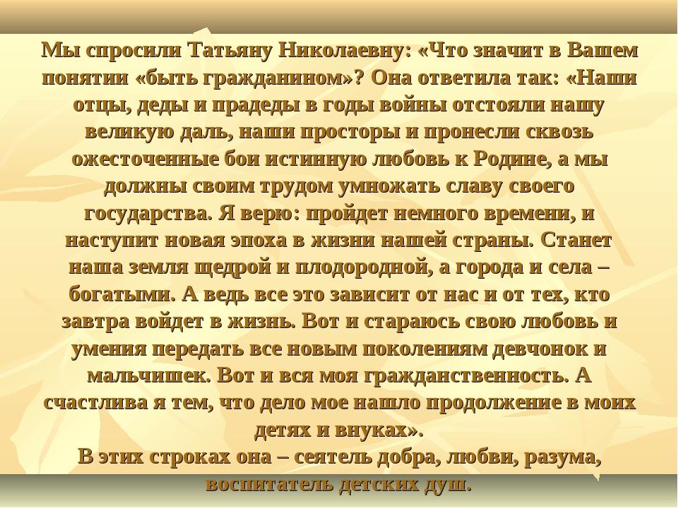 Мы спросили Татьяну Николаевну: «Что значит в Вашем понятии «быть гражданином...