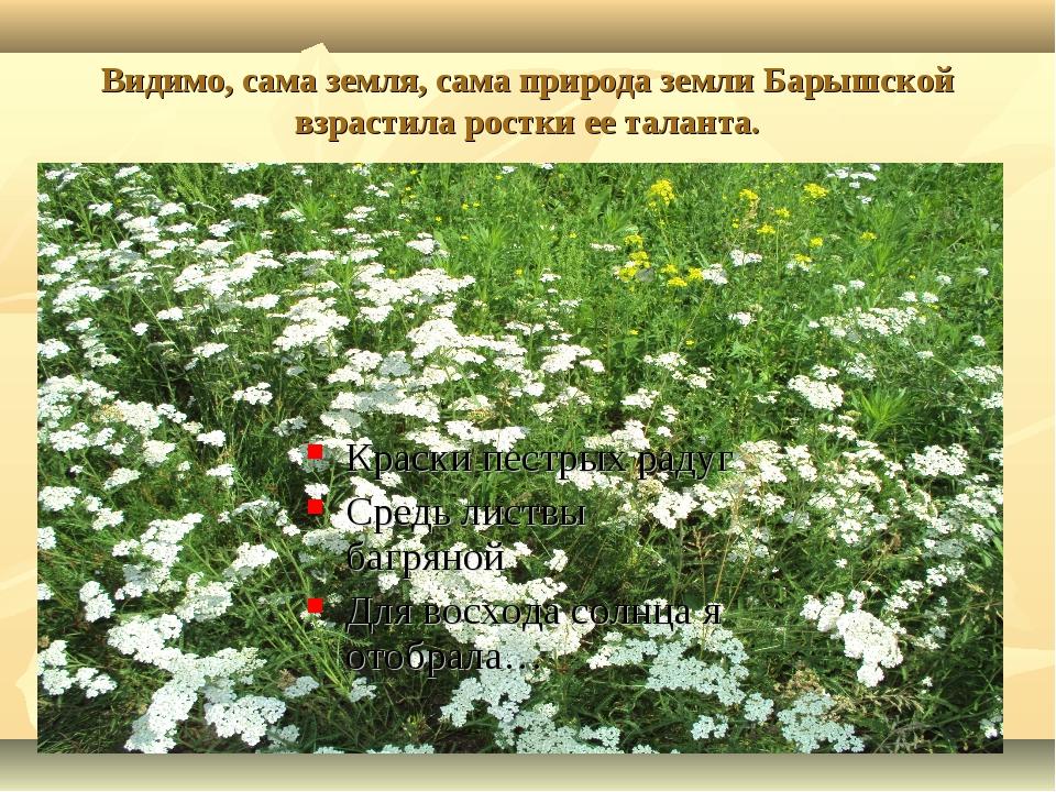 Видимо, сама земля, сама природа земли Барышской взрастила ростки ее таланта....