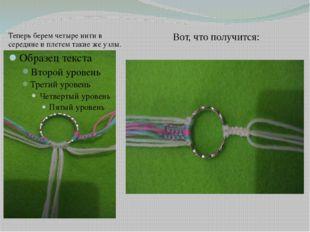 Теперь берем четыре нити в середине и плетем такие же узлы. Вот, что получится: