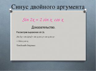 Синус двойного аргумента Sin 2x = 2 sin x cos x Доказательство. Рассмотрим вы