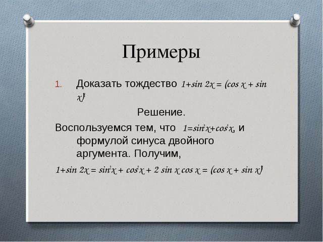Примеры Доказать тождество 1+sin 2x = (cos x + sin x)2 Решение. Воспользуемся...