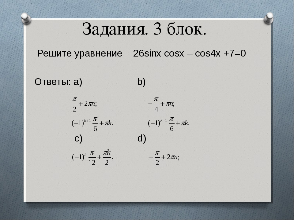 Задания. 3 блок. Решите уравнение 26sinx cosx – cos4x +7=0 Ответы: a) b)  c...