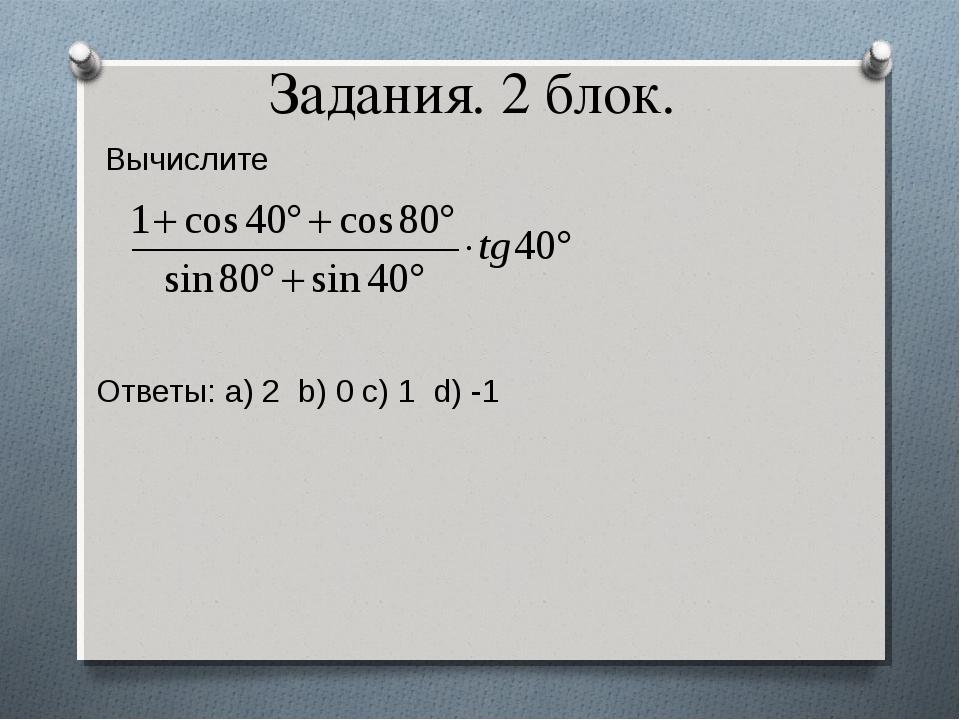Задания. 2 блок. Вычислите Ответы: a) 2 b) 0 c) 1 d) -1