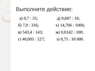Выполните действие:  а) 0,7: 25;  д) 9,607: 10; б) 7,9:
