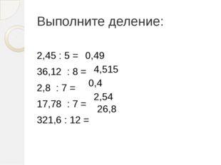 Выполните деление: 2,45 : 5 = 36,12 : 8 = 2,8 : 7 = 17,78 : 7 = 321,6 : 12 =