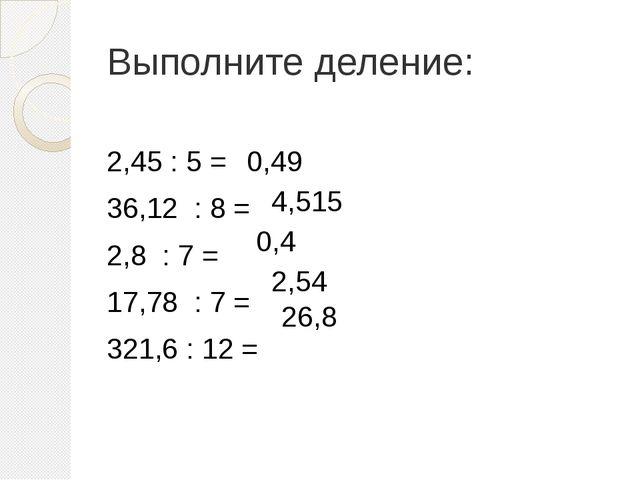 Выполните деление: 2,45 : 5 = 36,12 : 8 = 2,8 : 7 = 17,78 : 7 = 321,6 : 12 =...