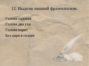 12. Выдели лишний фразеологизм. Голова садовая Голова два уха Голова варит Бе