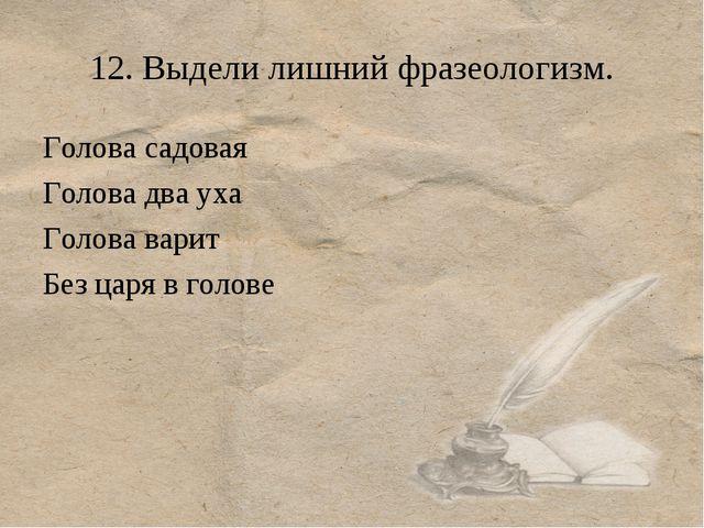 12. Выдели лишний фразеологизм. Голова садовая Голова два уха Голова варит Бе...