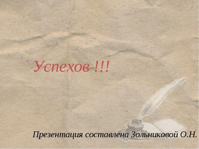 Успехов !!! Презентация составлена Зольниковой О.Н.