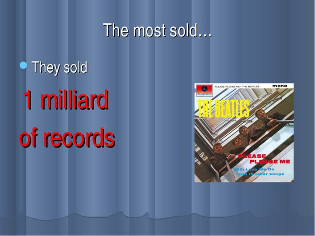 The most sold… They sold 1 milliard of records