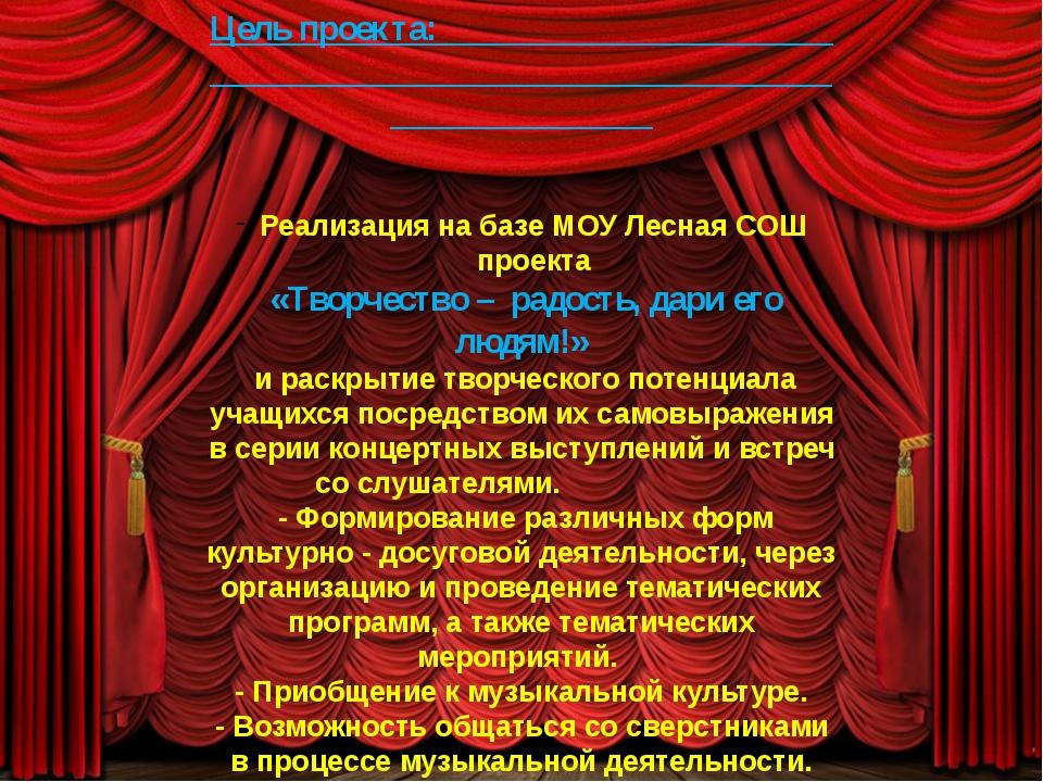 Цель проекта: Реализация на базе МОУ Лесная СОШ проекта «Творчество – радост...