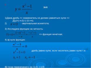 I. Х≠0 1)Дана дробь => знаменатель не должен равняться нулю => Д(у)=(-∞;0) U