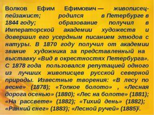 Волков Ефим Ефимович— живописец-пейзажист; родился вПетербургев 1844году;