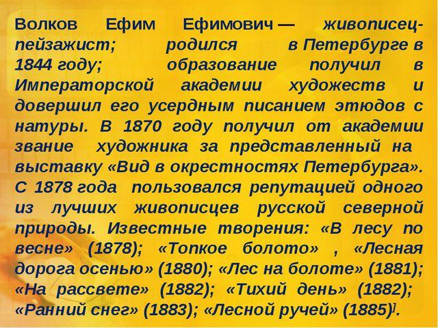 Волков Ефим Ефимович— живописец-пейзажист; родился вПетербургев 1844году;...