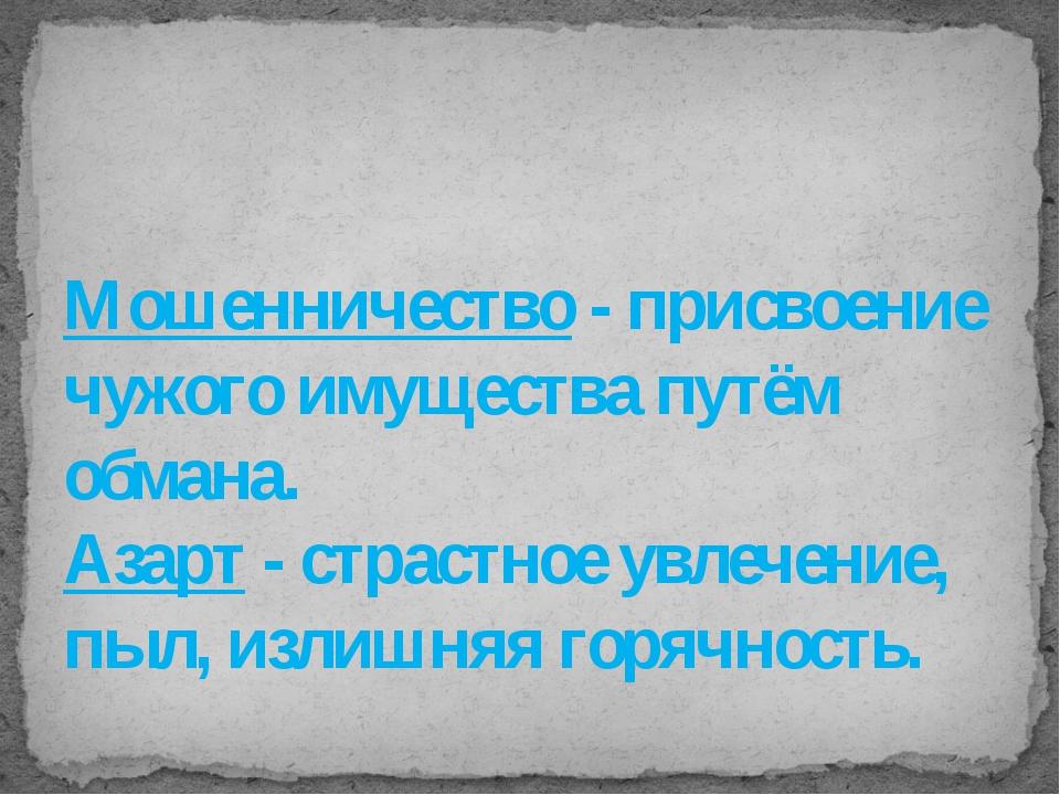 Мошенничество - присвоение чужого имущества путём обмана. Азарт - страстное у...