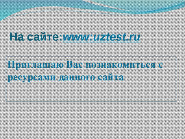 На сайте:www:uztest.ru Приглашаю Вас познакомиться с ресурсами данного сайта