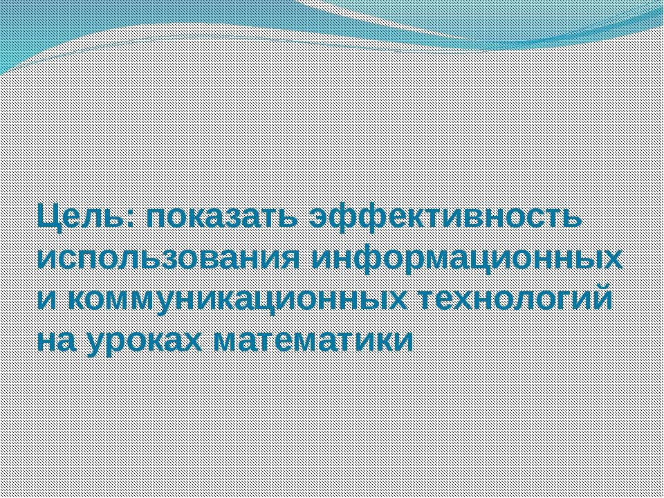 Цель: показать эффективность использования информационных и коммуникационных...