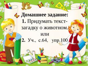 Домашнее задание: 1. Придумать текст-загадку о животном. или 2. Уч., с.64, у