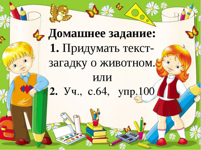 Домашнее задание: 1. Придумать текст-загадку о животном. или 2. Уч., с.64, у...