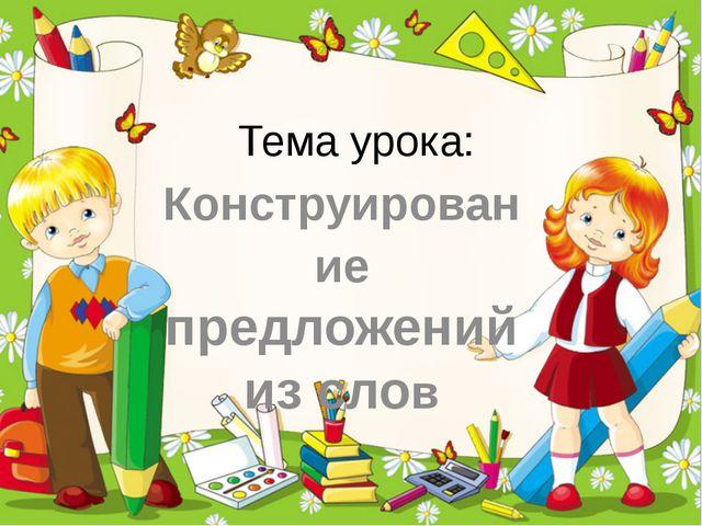Тема урока: Конструирование предложений из слов ProPowerPoint.Ru