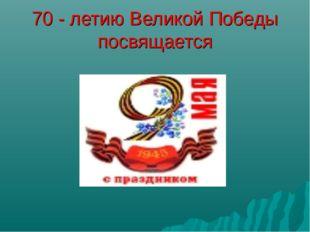 70 - летию Великой Победы посвящается