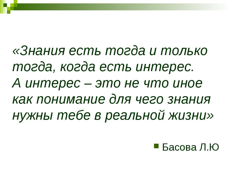«Знания есть тогда и только тогда, когда есть интерес. А интерес – это не что...