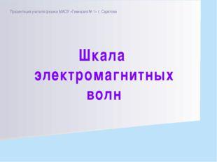Презентация учителя физики МАОУ «Гимназия № 1» г. Саратова Шкала электромагни