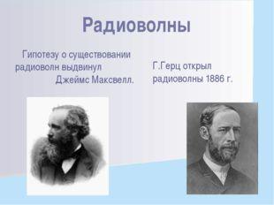 Гипотезу о существовании радиоволн выдвинул Джеймс Максвелл. Г.Герц открыл ра