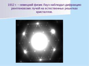 1912 г. – немецкий физик Лауэ наблюдал дифракцию рентгеновских лучей на естес