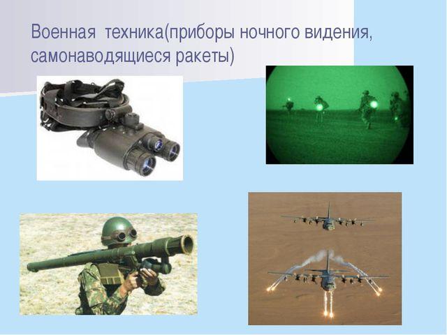 Военная техника(приборы ночного видения, самонаводящиеся ракеты)