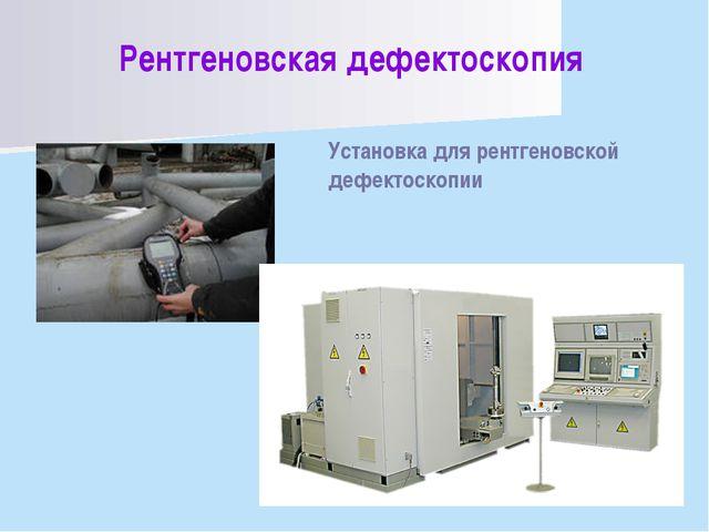 Рентгеновская дефектоскопия Установка для рентгеновской дефектоскопии